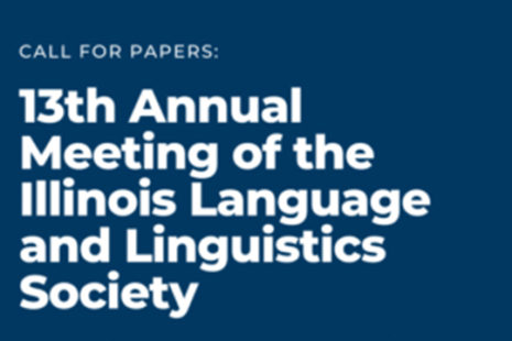 CALL FOR PAPERS: 13th Annual Meeting of the Illinois Language and Linguistics Society